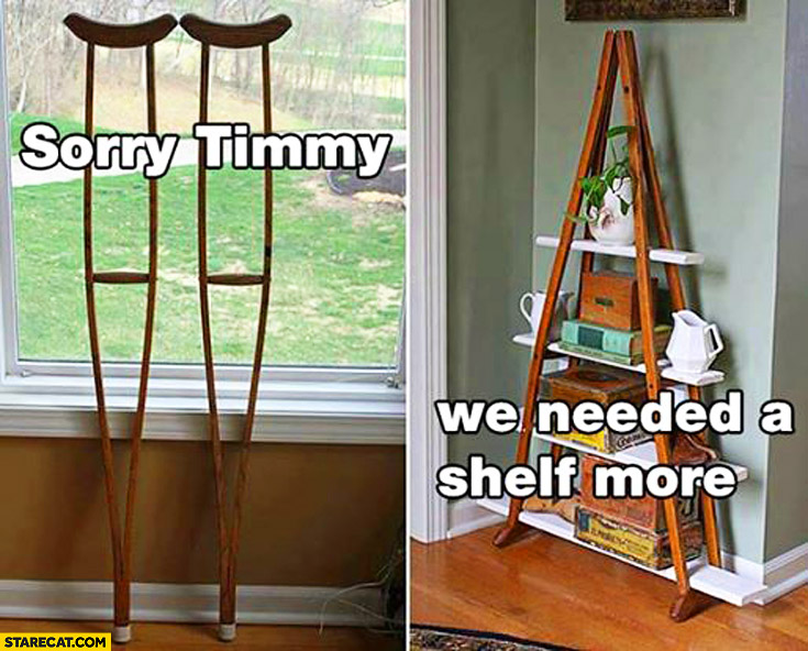 Sorry Timmy we needed a shelf more