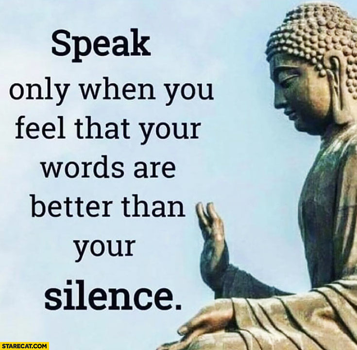 Speak only when you feel that your words are better than your silence inspiring quote