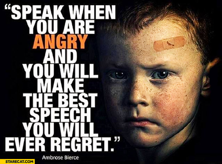 Speak when you are angry and you will make the best speech you will ever regret