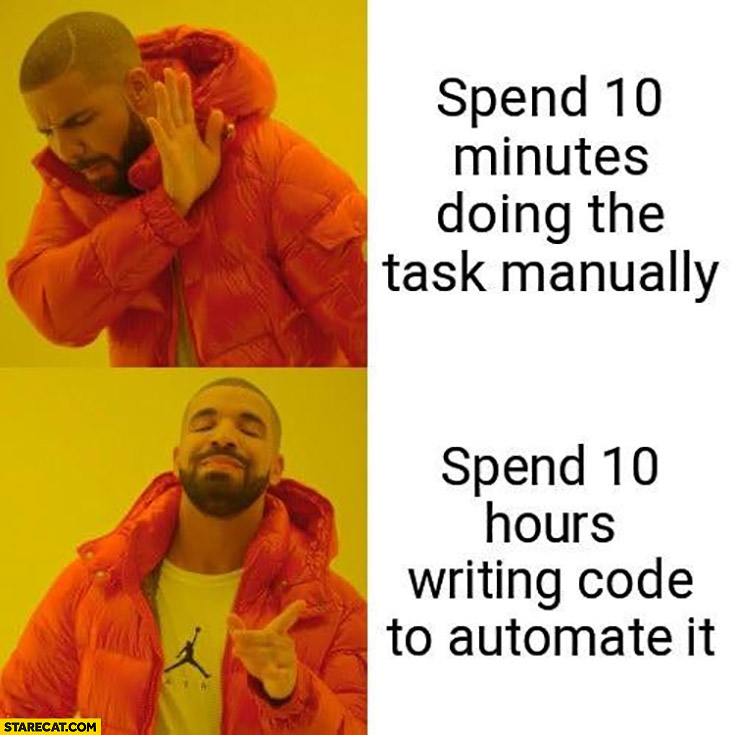 Spend 10 minutes doing the task manually vs spend 10 hours writing code to automate it Drake