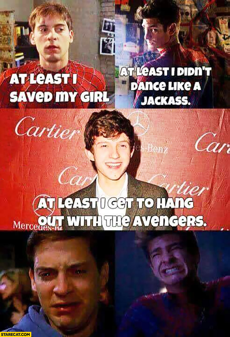 Spiderman: at least I saved my girl, at least I didn't dance like a jackass, at least I get to hang out with the Avengers