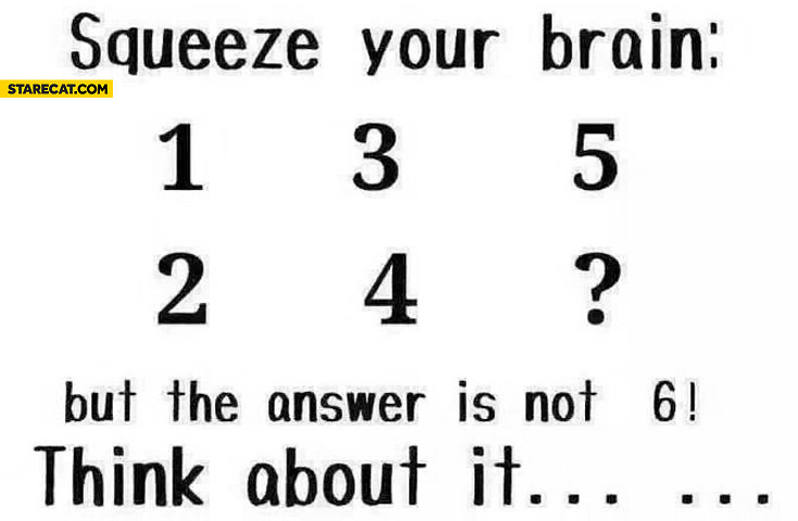 Squeeze your brain the answer is not 6