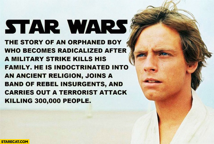 Star Wars: story of orphaned boy radicalized after military strike kills his family, indoctrinated into ancient religion, joins band of rebels, carries a terrorist attack killing 300k people Luke Skywalker