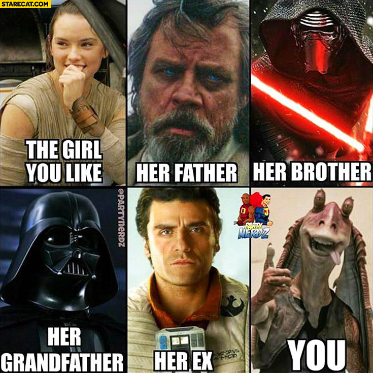 Star Wars the girl you like, her father, brother, grandfather, ex, you Jar-Jar Binks