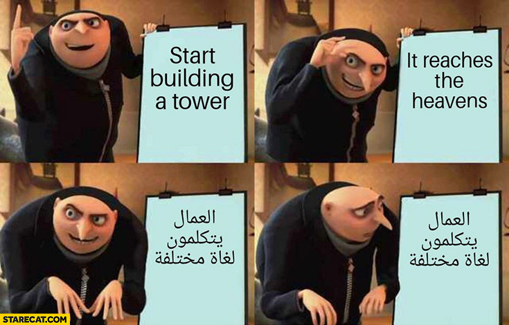 Start building a tower, it reaches the heavens, then God messes laguages tower of babel