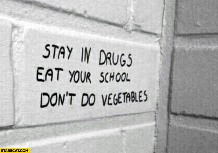 Stay in drugs, eat your school, don't do vegetables