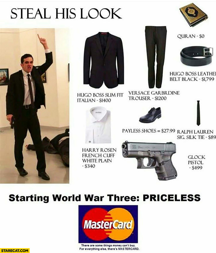 Steal his look, starting World War three – priceless. Russian ambassador shot MasterCard