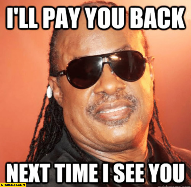 Stevie Wonder I'll pay you back next time I see you