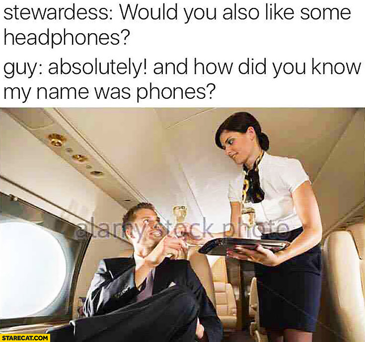 Stewardess: would you also like some headphones? Guy: absolutely and how did you now my name was phones?