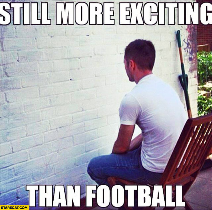 Still more exciting than football man staring at a wall