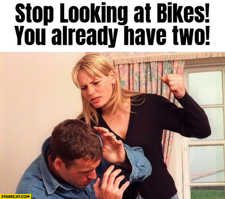 Stop looking at bikes you already have two wife beating husband