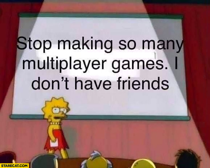 Stop making so many multiplayer games I don't have friends The Simpsons