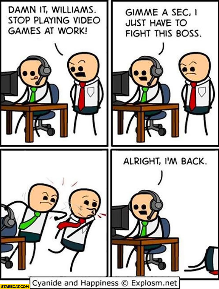 Stop playing video games at work! Gimme a sec, I have to fight this boss, alright I'm back. Cyanide and happiness
