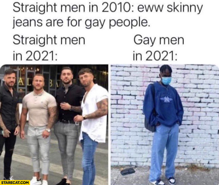 Straight men in 2010: skinny jeans are for gay people, in 2021 jeans comparison