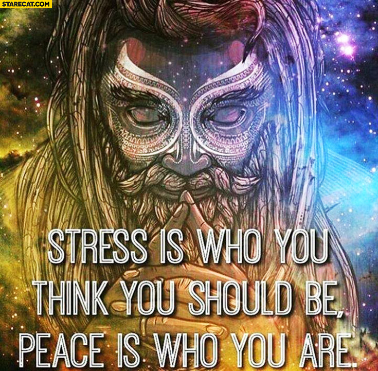 Stress is who you think you should be, peace is who you are inspiring quote