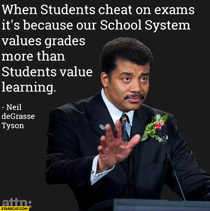 Students cheat on exams because school system values grades more than students value learing Neil Degrasse Tyson