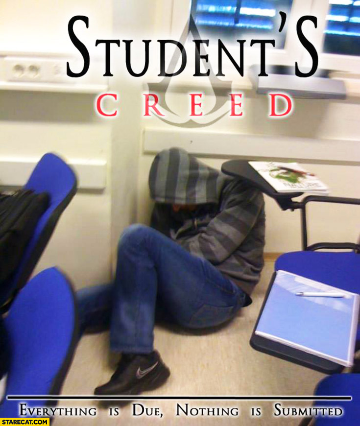 Student's Creed everything is due nothing is submitted. Assassin's Creed
