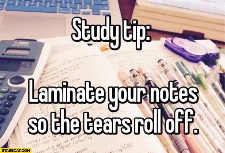 Study tip: laminate your notes so the tears roll off