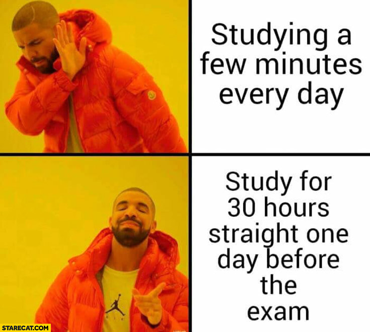 Studying a few minutes every day vs study for 30 hours straight in one day before the exam Drake meme