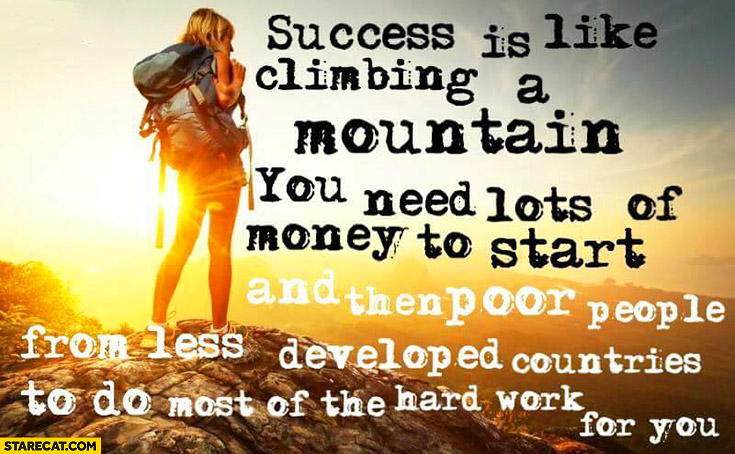 Success is like climbing a mountain: you need lots of money to start and then poor people from less developed countries to do most of the hard work for you
