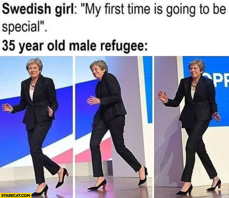 Swedish girl: my first time is going to be special, 35 year old male refugee: Theresa May
