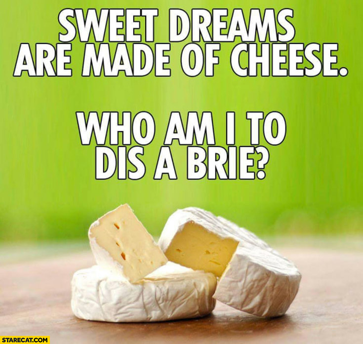 Sweet dreams are made of cheese, who am I to dis a brie