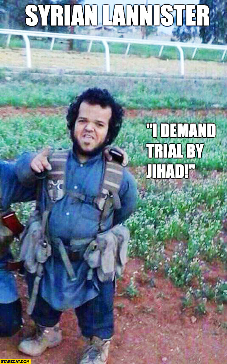Syrian Lannister I demand trial by Jihad