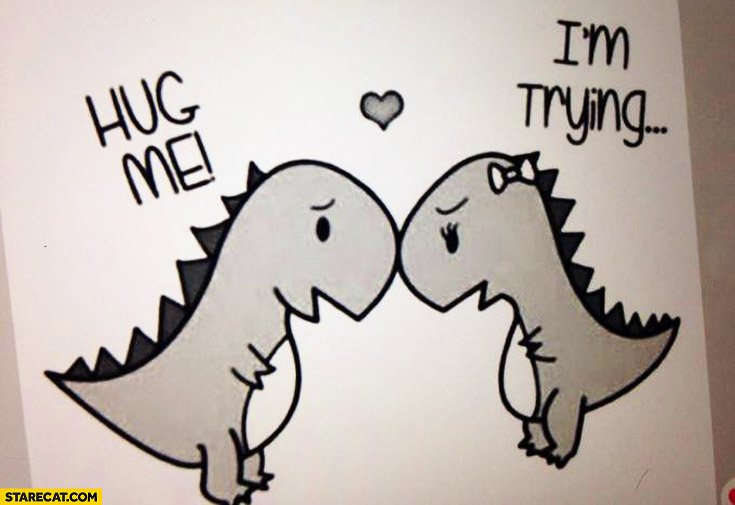 T-rex hug me I'm trying