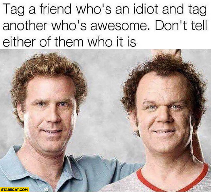 Tag a friend who's an idiot and tag another who's awesome don't tell either of them who it is Will Ferrell
