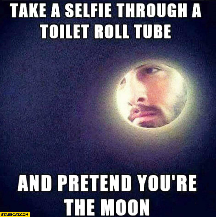 Take a selfie through a toilet roll tube and pretend youre the moon