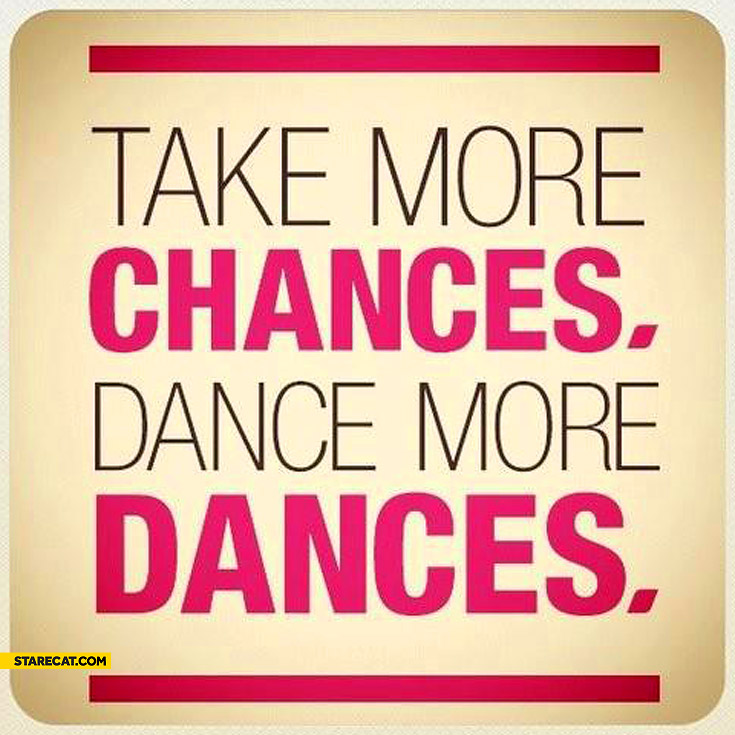 Take more chances dance more dances