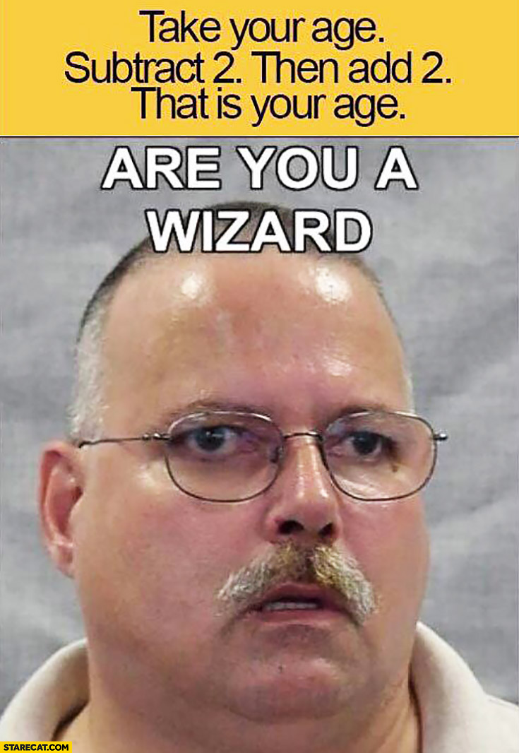 Take your age, substract 2 then, add 2. That is your age. Are you a wizard?