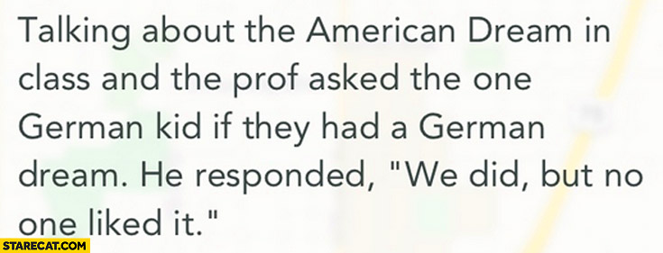 Talking about the American Dream prof asked german kid if they had a german dream we did but no one liked it