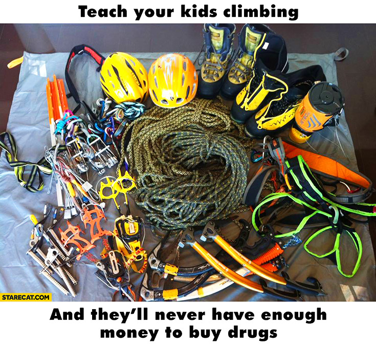 Teach your kids climbing and they'll never have enough money to buy drugs tons of equipment