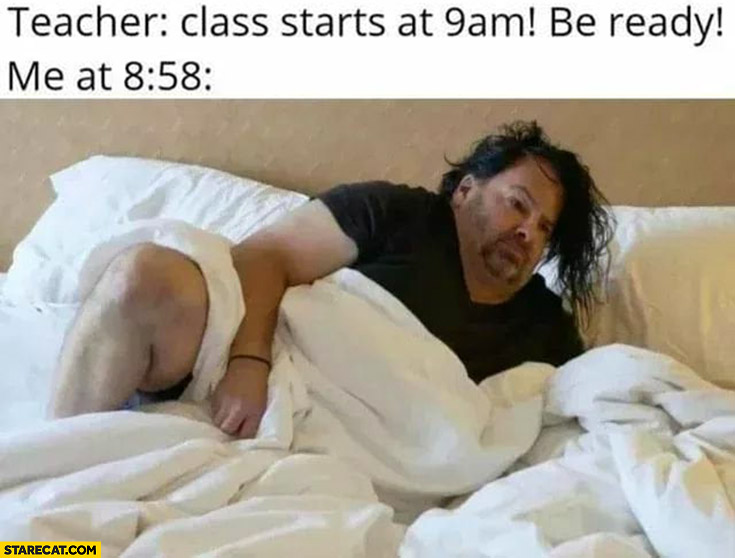 Teacher: class starts at 9 am, be ready. Me at 8:58 still in bed