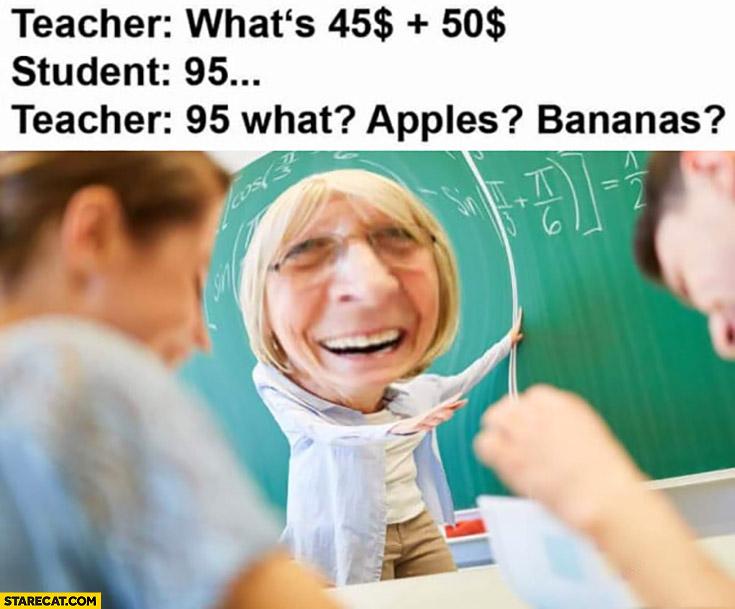 Teacher what's 45 plus 50 dollars? Student: 95, teacher: 95 what? Apples? Bananas?