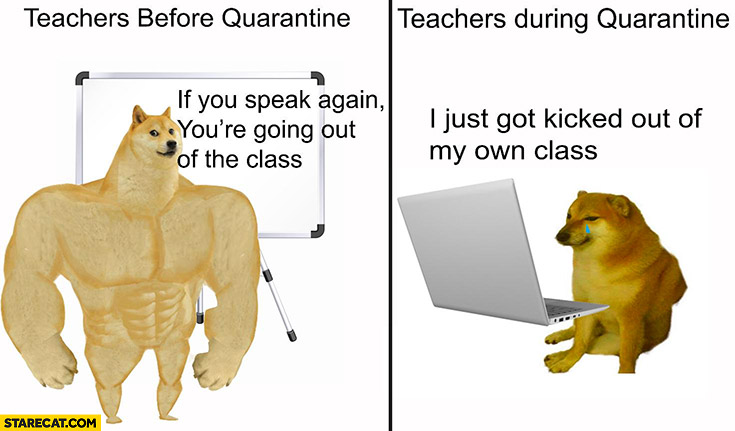 Teachers before quarantine if you speak again you're going out of the class, during quarantine I just got kicked out of my own class