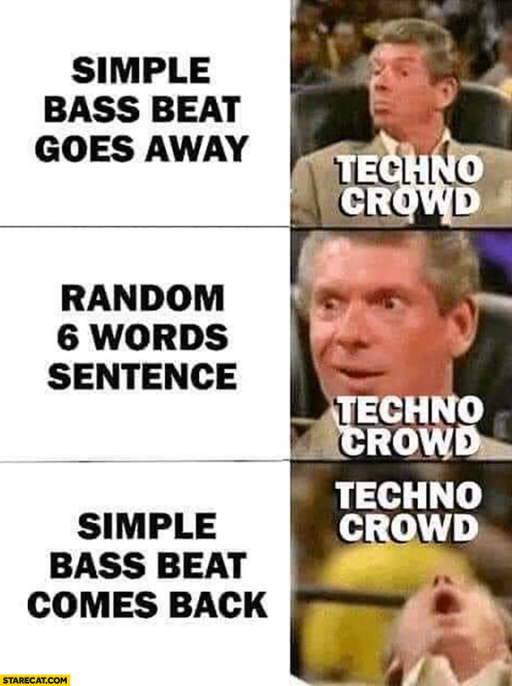 Techno crowd: simple bass beat goes away, random 6 word sentence, simple bass beat comes back
