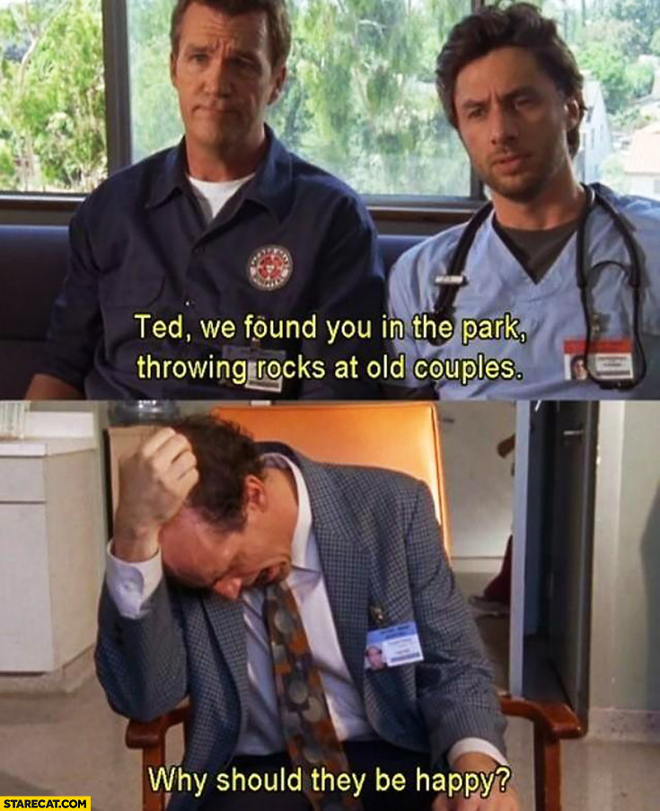 Ted, we found you in the park throwing rocks at old couples. Why should they be happy? Scrubs
