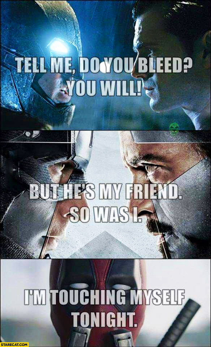 Tell me do you bleed? You will. But he's my friend. So was I. I'm touching myself tonight. Batman Superman, Civil War, Deadpool