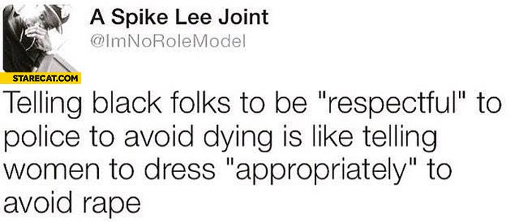 Telling black folks to be respectful to police to avoid dying is like telling women appropriately to avoid rape