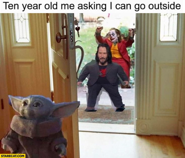 Ten year old me asking if I can go outside Yoda Keanu Joker