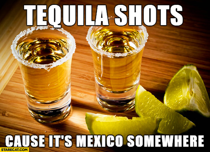 Tequila shots cause it's Mexico somewhere