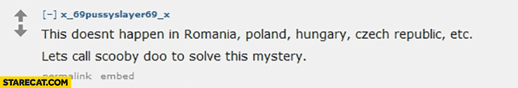 Terrorism this doesn't happen in Romania, Poland, Hungary, Czech Republic, let's call Scooby Doo to solve this mystery terrorist attacks