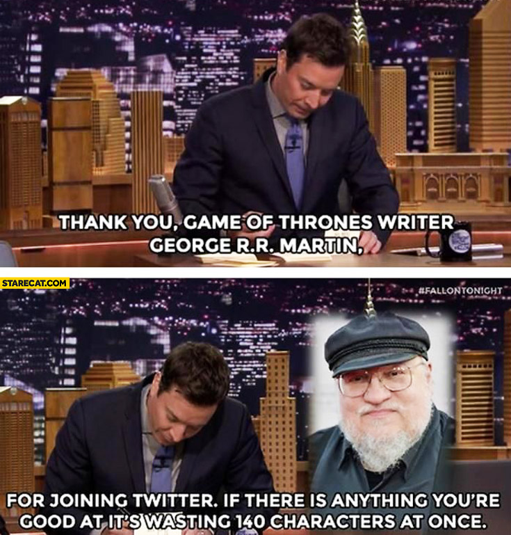Thank you George R. R. Martin for joining twitter you're good at wasting 140 characters at once Jimmy Fallon