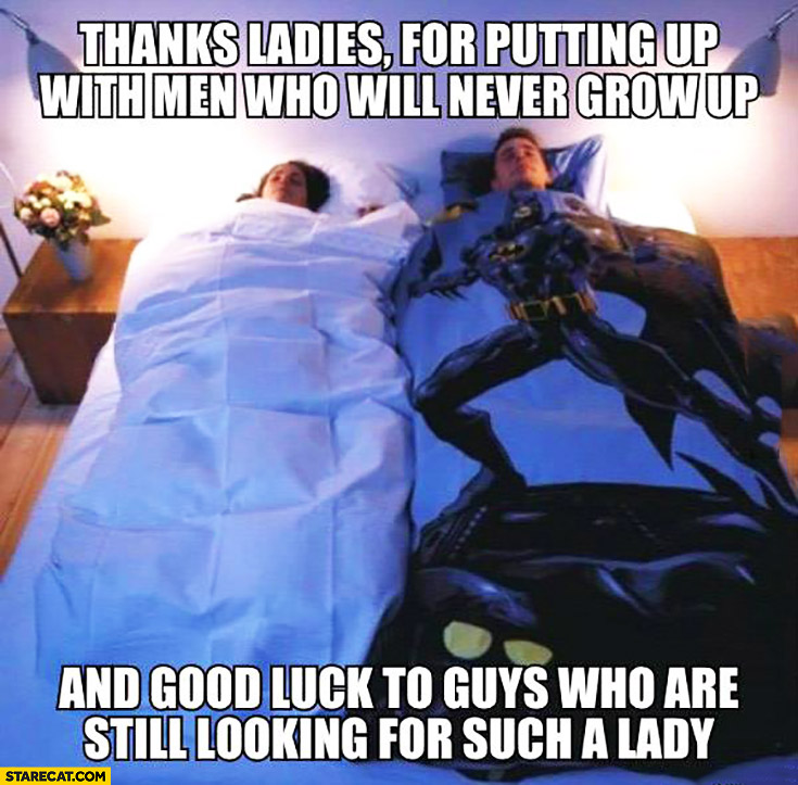 Thanks ladies for putting up with men who will never grow up and good luck to guys who are still looking for such lady