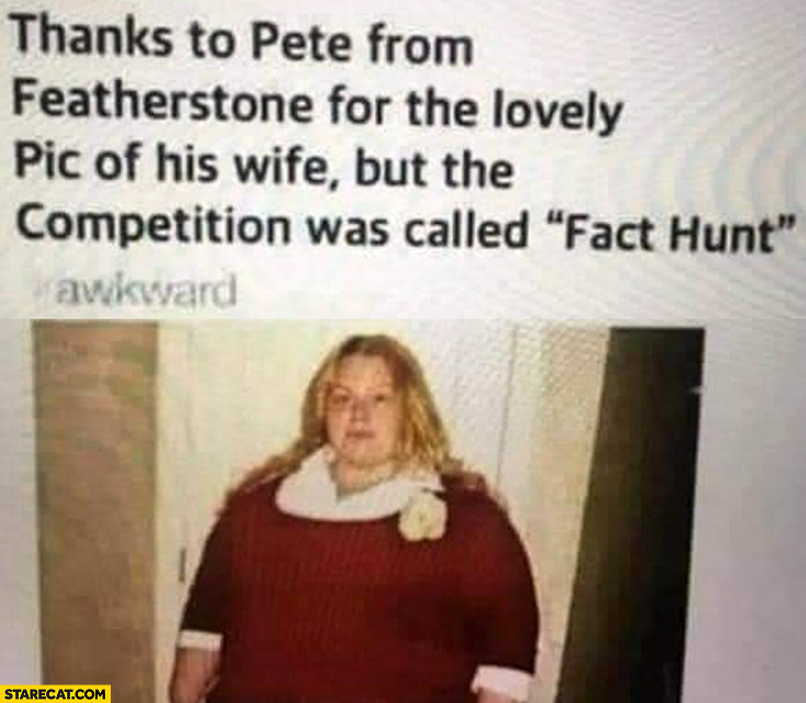 Thanks Pete for the lovely pic of his wife but the competition was called fact hunt not fat hunt