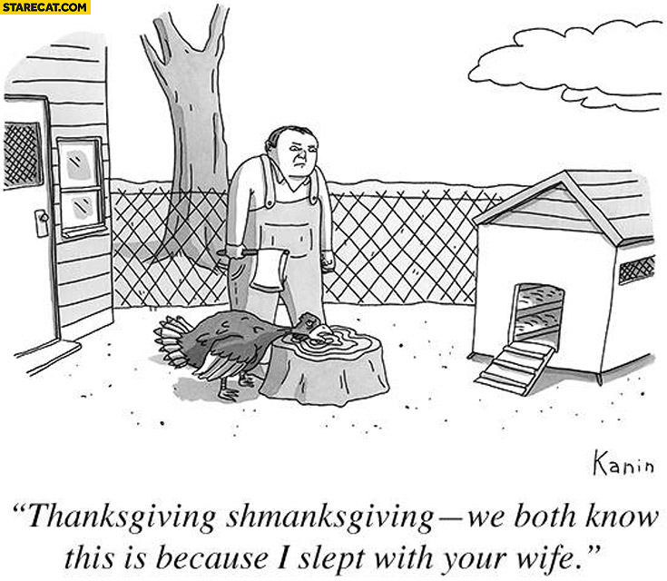 Thanksgiving, shmanksgiving. We both know this is because I slept with your wife rooster