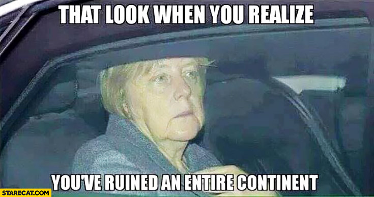 That look when you realize you've ruined an entire continent. Angela Merkel