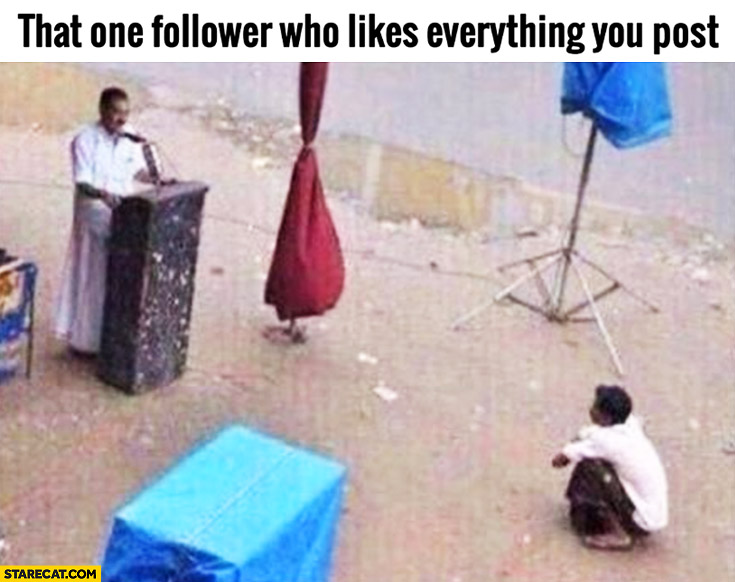 That one follower who likes everything you post